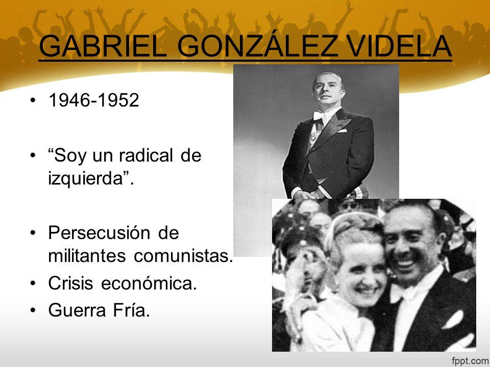 GABRIEL GONZÁLEZ VIDELA 1946-1952 Soy un radical de izquierda. Persecusión de militantes comunistas. Crisis económica. Guerra Fría.