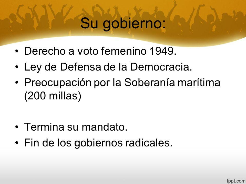 Su gobierno: Derecho a voto femenino 1949. Ley de Defensa de la Democracia. Preocupación por la Soberanía marítima (200 millas) Termina su mandato. Fi