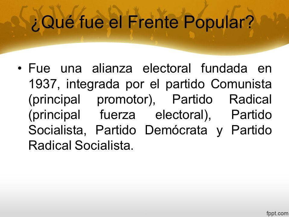 ¿Qué fue el Frente Popular? Fue una alianza electoral fundada en 1937, integrada por el partido Comunista (principal promotor), Partido Radical (princ