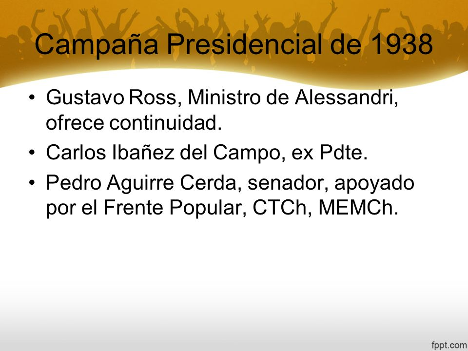 Campaña Presidencial de 1938 Gustavo Ross, Ministro de Alessandri, ofrece continuidad. Carlos Ibañez del Campo, ex Pdte. Pedro Aguirre Cerda, senador,