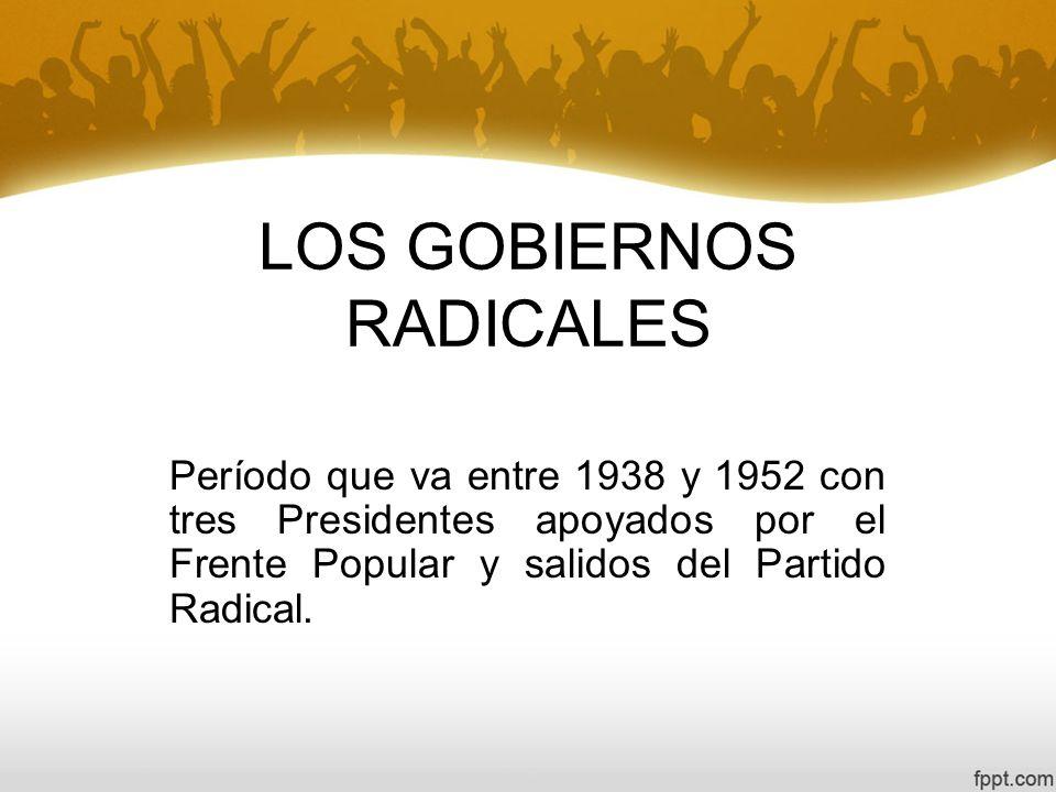 LOS GOBIERNOS RADICALES Período que va entre 1938 y 1952 con tres Presidentes apoyados por el Frente Popular y salidos del Partido Radical.