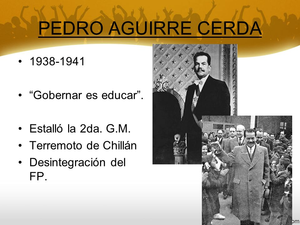 PEDRO AGUIRRE CERDA 1938-1941 Gobernar es educar. Estalló la 2da. G.M. Terremoto de Chillán Desintegración del FP.