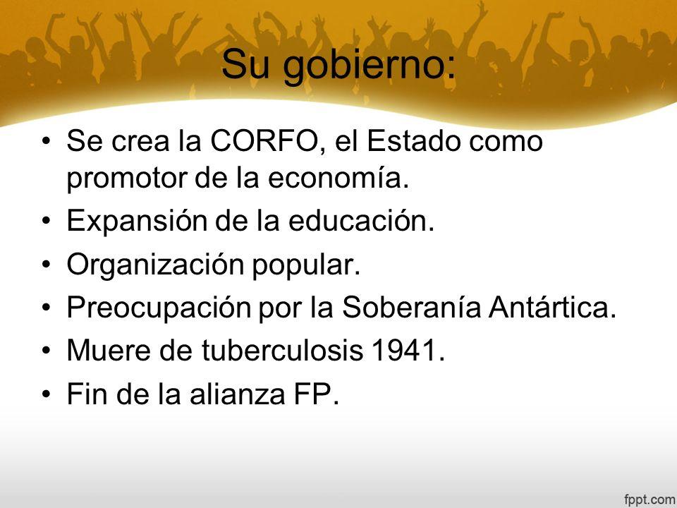 Su gobierno: Se crea la CORFO, el Estado como promotor de la economía. Expansión de la educación. Organización popular. Preocupación por la Soberanía