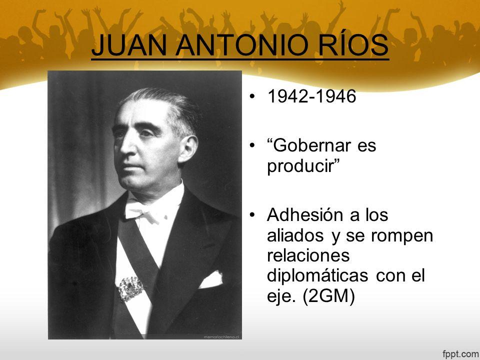 JUAN ANTONIO RÍOS 1942-1946 Gobernar es producir Adhesión a los aliados y se rompen relaciones diplomáticas con el eje. (2GM)