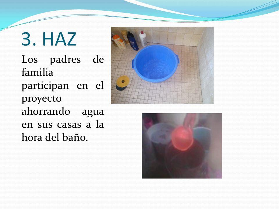 3. HAZ Los padres de familia participan en el proyecto ahorrando agua en sus casas a la hora del baño.