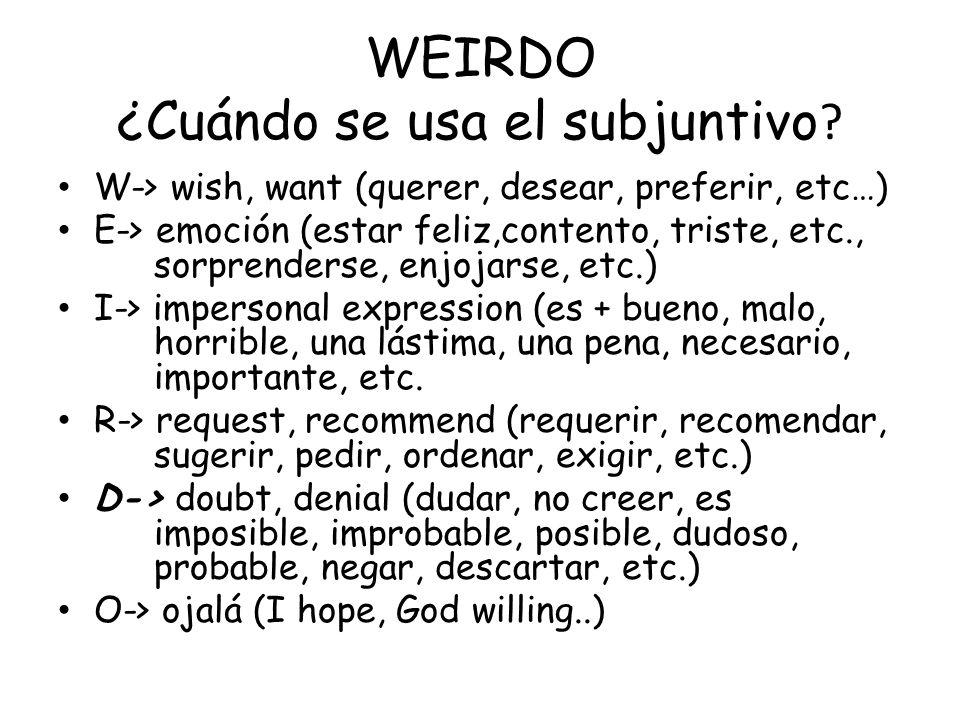 WEIRDO ¿Cuándo se usa el subjuntivo ? W-> wish, want (querer, desear, preferir, etc…) E-> emoción (estar feliz,contento, triste, etc., sorprenderse, e