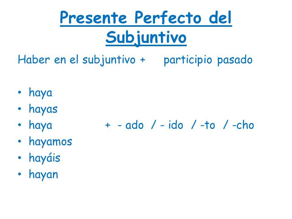 Presente Perfecto del Subjuntivo Haber en el subjuntivo + participio pasado haya hayas haya+ - ado / - ido / -to / -cho hayamos hayáis hayan