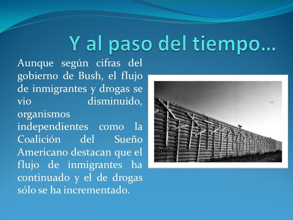 Aunque según cifras del gobierno de Bush, el flujo de inmigrantes y drogas se vio disminuido, organismos independientes como la Coalición del Sueño Americano destacan que el flujo de inmigrantes ha continuado y el de drogas sólo se ha incrementado.