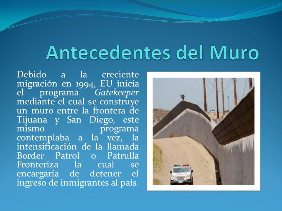 Debido a la creciente migración en 1994, EU inicia el programa Gatekeeper mediante el cual se construye un muro entre la frontera de Tijuana y San Diego, este mismo programa contemplaba a la vez, la intensificación de la llamada Border Patrol o Patrulla Fronteriza la cual se encargaría de detener el ingreso de inmigrantes al país.