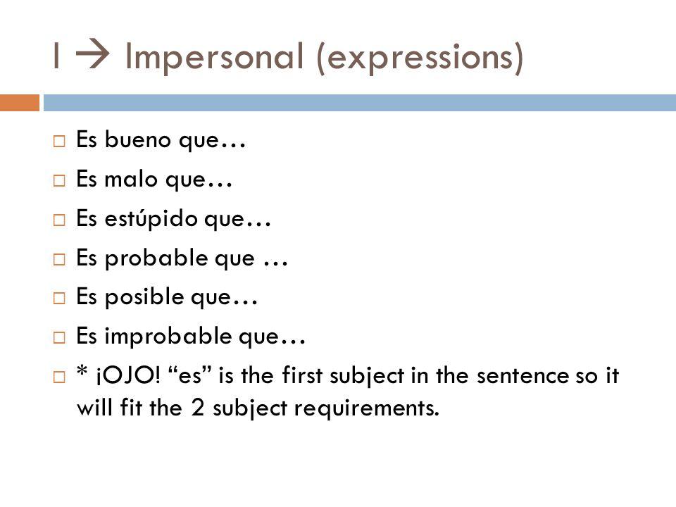 I Impersonal (expressions) Es bueno que… Es malo que… Es estúpido que… Es probable que … Es posible que… Es improbable que… * ¡OJO.