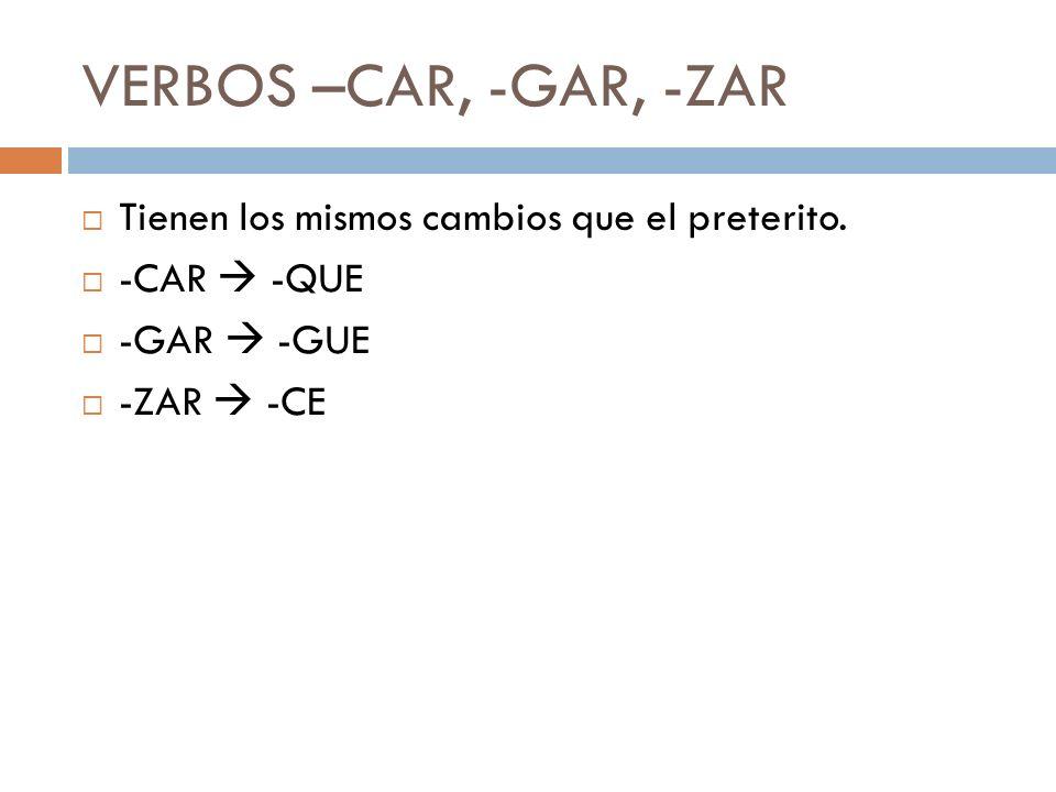 VERBOS –CAR, -GAR, -ZAR Tienen los mismos cambios que el preterito. -CAR -QUE -GAR -GUE -ZAR -CE