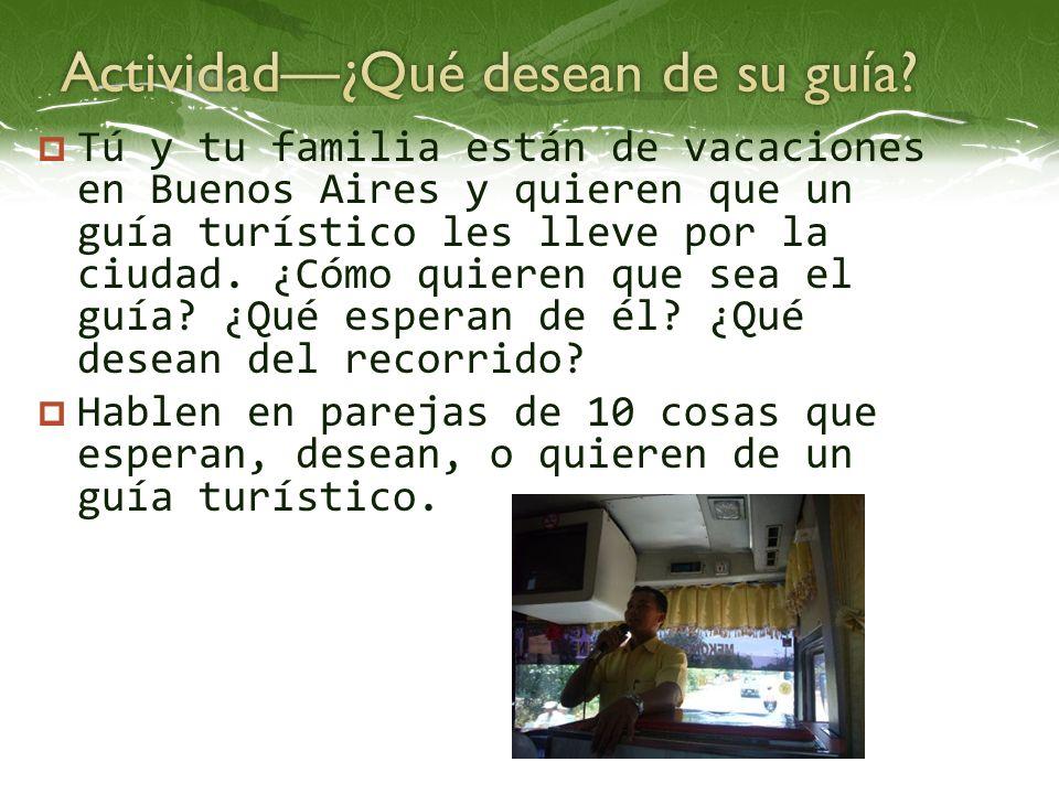 Tú y tu familia están de vacaciones en Buenos Aires y quieren que un guía turístico les lleve por la ciudad. ¿Cómo quieren que sea el guía? ¿Qué esper