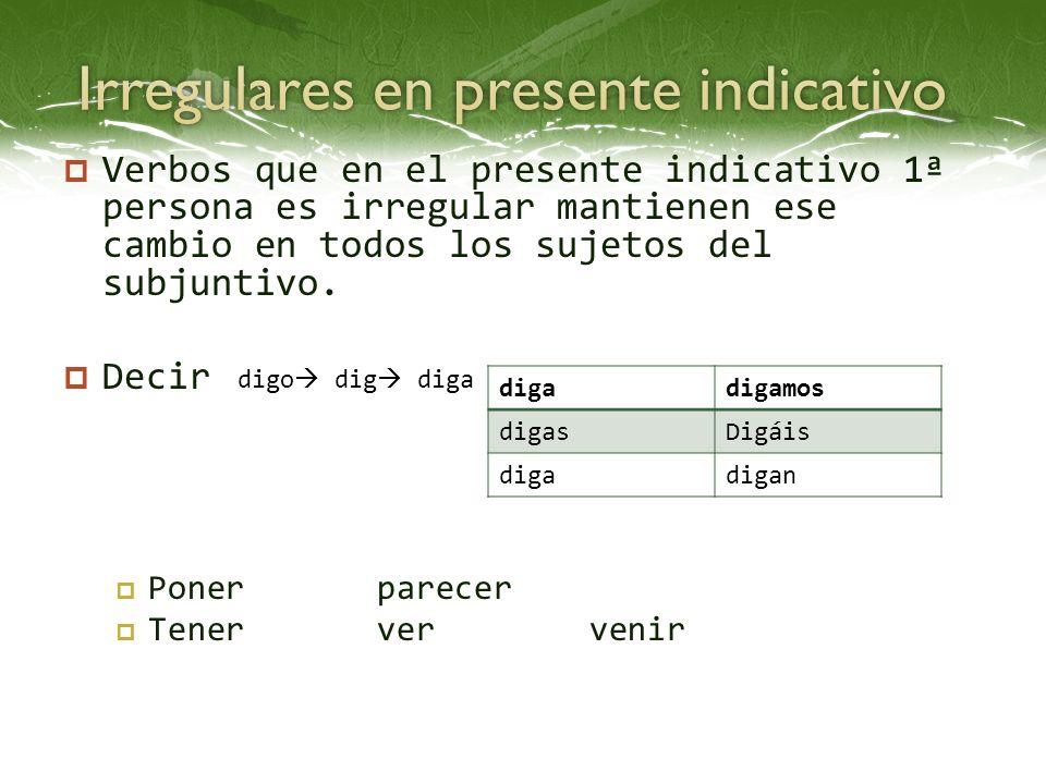 Verbos que en el presente indicativo 1ª persona es irregular mantienen ese cambio en todos los sujetos del subjuntivo. Decir Ponerparecer Tenerver ven