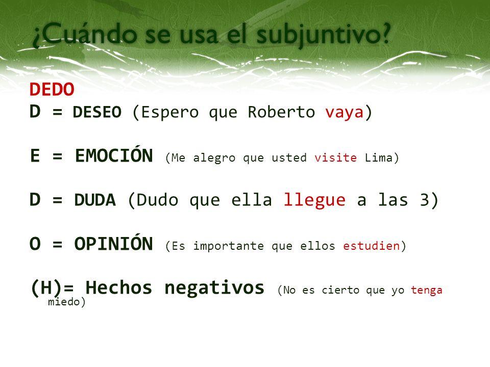 DEDO D = DESEO (Espero que Roberto vaya) E = EMOCIÓN (Me alegro que usted visite Lima) D = DUDA (Dudo que ella llegue a las 3) O = OPINIÓN (Es importa
