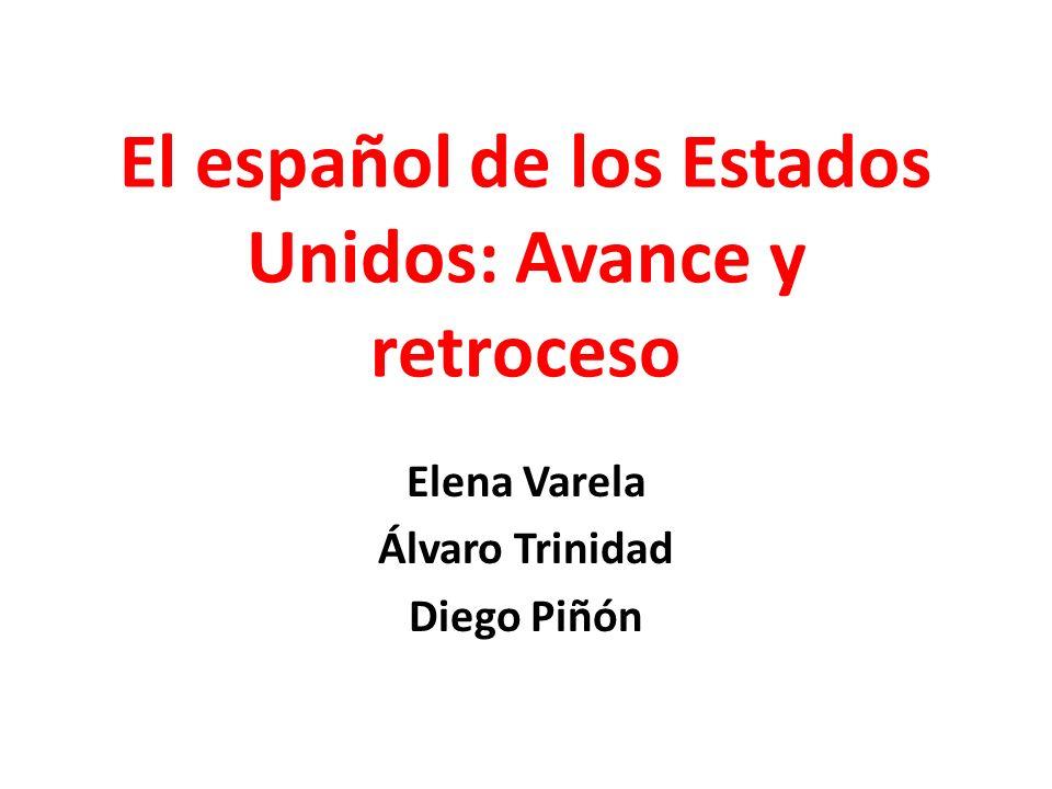 El español de los Estados Unidos: Avance y retroceso Elena Varela Álvaro Trinidad Diego Piñón