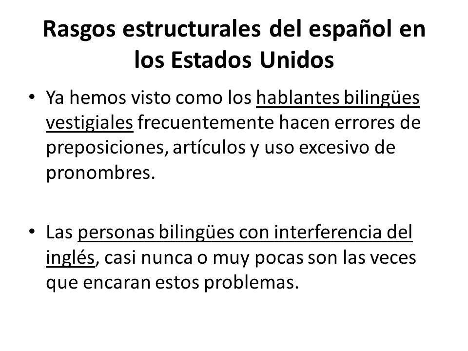 Rasgos estructurales del español en los Estados Unidos Ya hemos visto como los hablantes bilingües vestigiales frecuentemente hacen errores de preposi