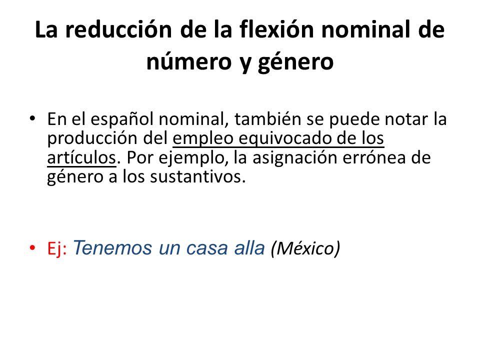 La reducción de la flexión nominal de número y género En el español nominal, también se puede notar la producción del empleo equivocado de los artícul