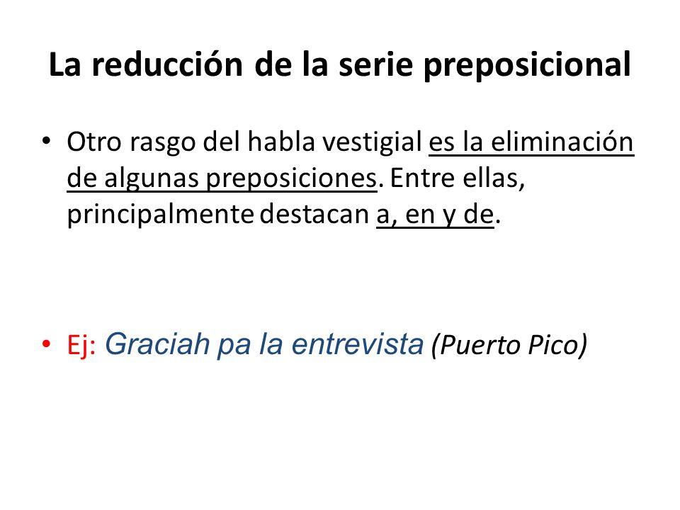 La reducción de la serie preposicional Otro rasgo del habla vestigial es la eliminación de algunas preposiciones. Entre ellas, principalmente destacan