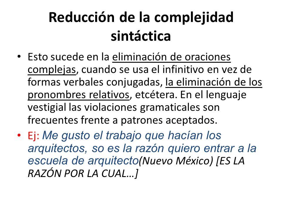Reducción de la complejidad sintáctica Esto sucede en la eliminación de oraciones complejas, cuando se usa el infinitivo en vez de formas verbales con
