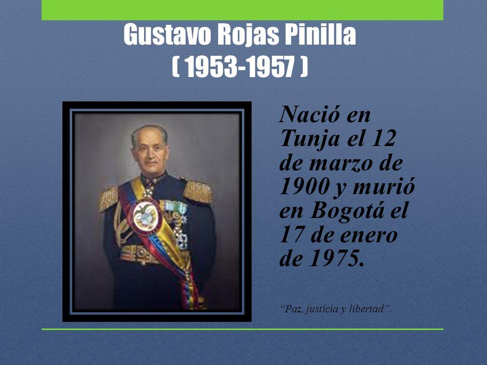 Gustavo Rojas Pinilla ( 1953-1957 ) Nació en Tunja el 12 de marzo de 1900 y murió en Bogotá el 17 de enero de 1975. Paz, justicia y libertad.
