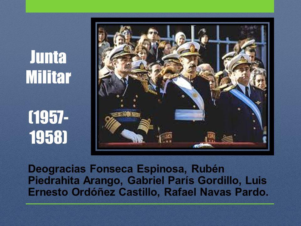 Junta Militar (1957- 1958) Deogracias Fonseca Espinosa, Rubén Piedrahita Arango, Gabriel París Gordillo, Luis Ernesto Ordóñez Castillo, Rafael Navas P