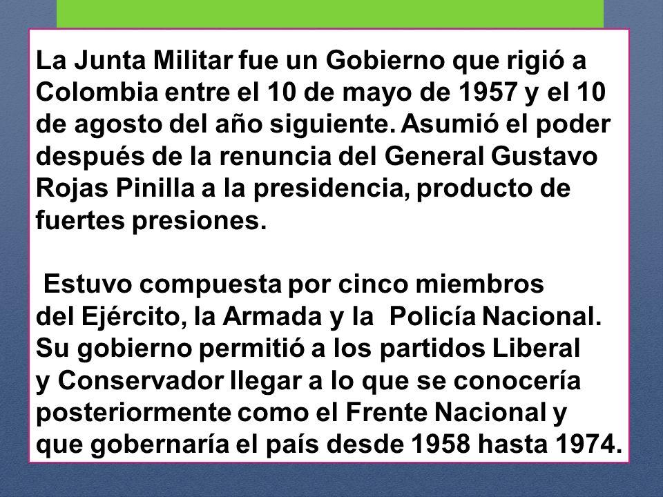 La Junta Militar fue un Gobierno que rigió a Colombia entre el 10 de mayo de 1957 y el 10 de agosto del año siguiente. Asumió el poder después de la r
