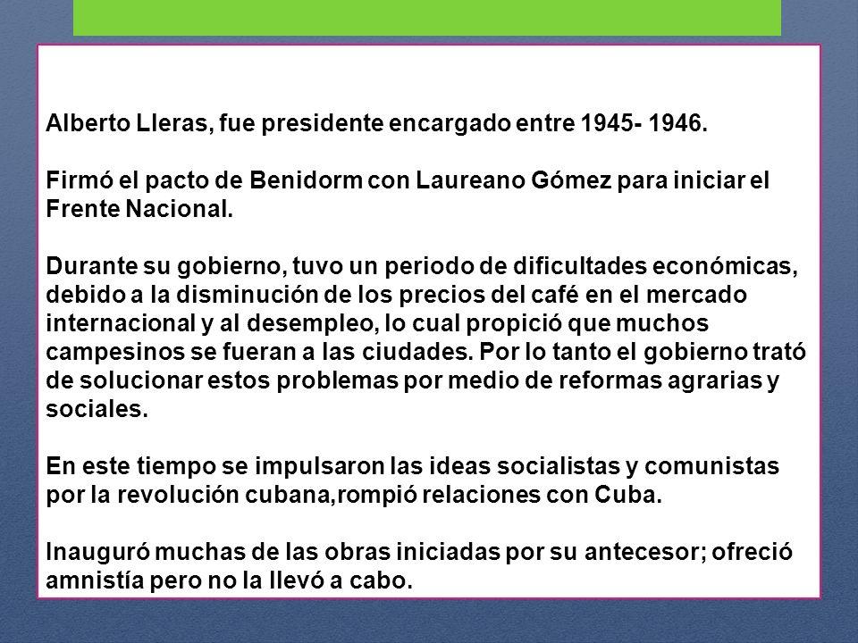 Alberto Lleras, fue presidente encargado entre 1945- 1946. Firmó el pacto de Benidorm con Laureano Gómez para iniciar el Frente Nacional. Durante su g