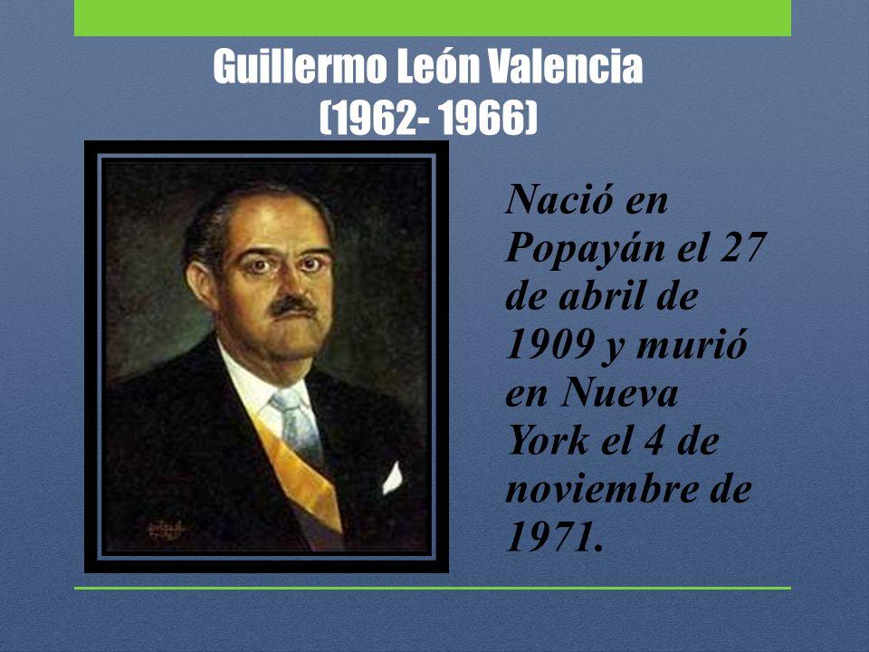 Guillermo León Valencia (1962- 1966) Nació en Popayán el 27 de abril de 1909 y murió en Nueva York el 4 de noviembre de 1971.
