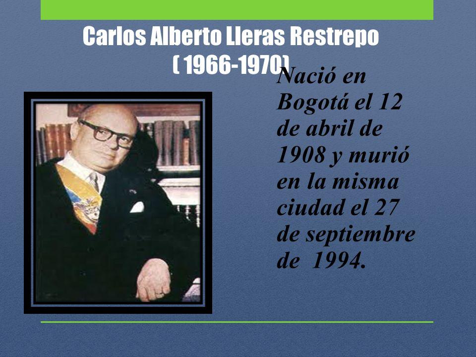 Carlos Alberto Lleras Restrepo ( 1966-1970) Nació en Bogotá el 12 de abril de 1908 y murió en la misma ciudad el 27 de septiembre de 1994.