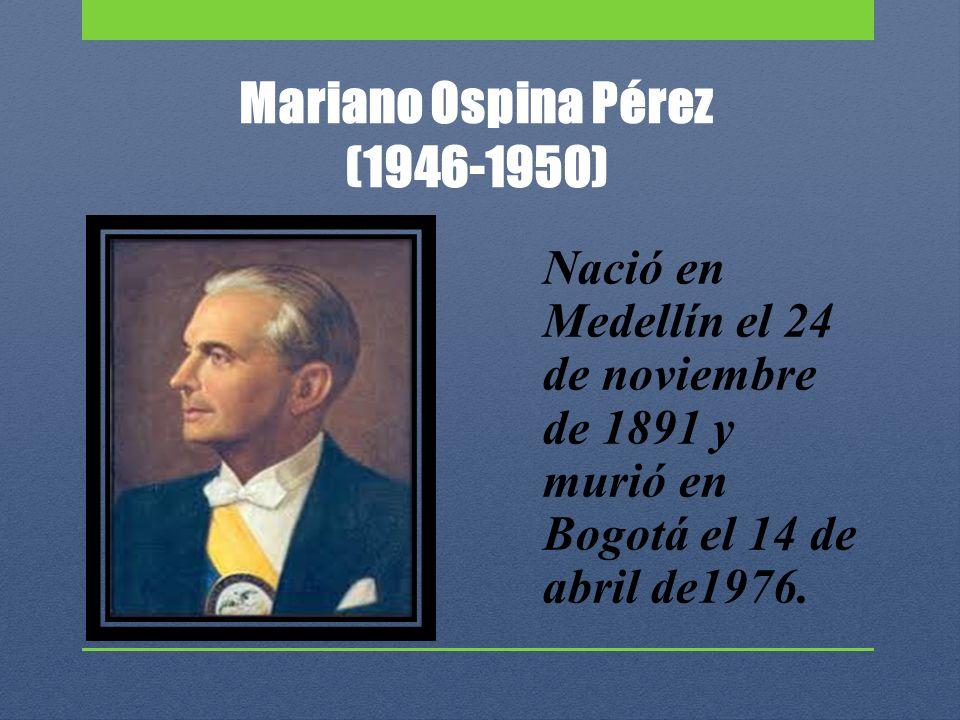 Mariano Ospina Pérez (1946-1950) Nació en Medellín el 24 de noviembre de 1891 y murió en Bogotá el 14 de abril de1976.