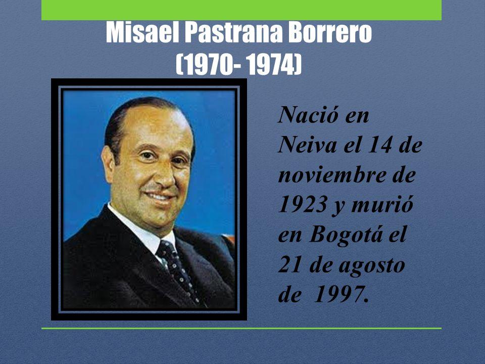 Misael Pastrana Borrero (1970- 1974) Nació en Neiva el 14 de noviembre de 1923 y murió en Bogotá el 21 de agosto de 1997.