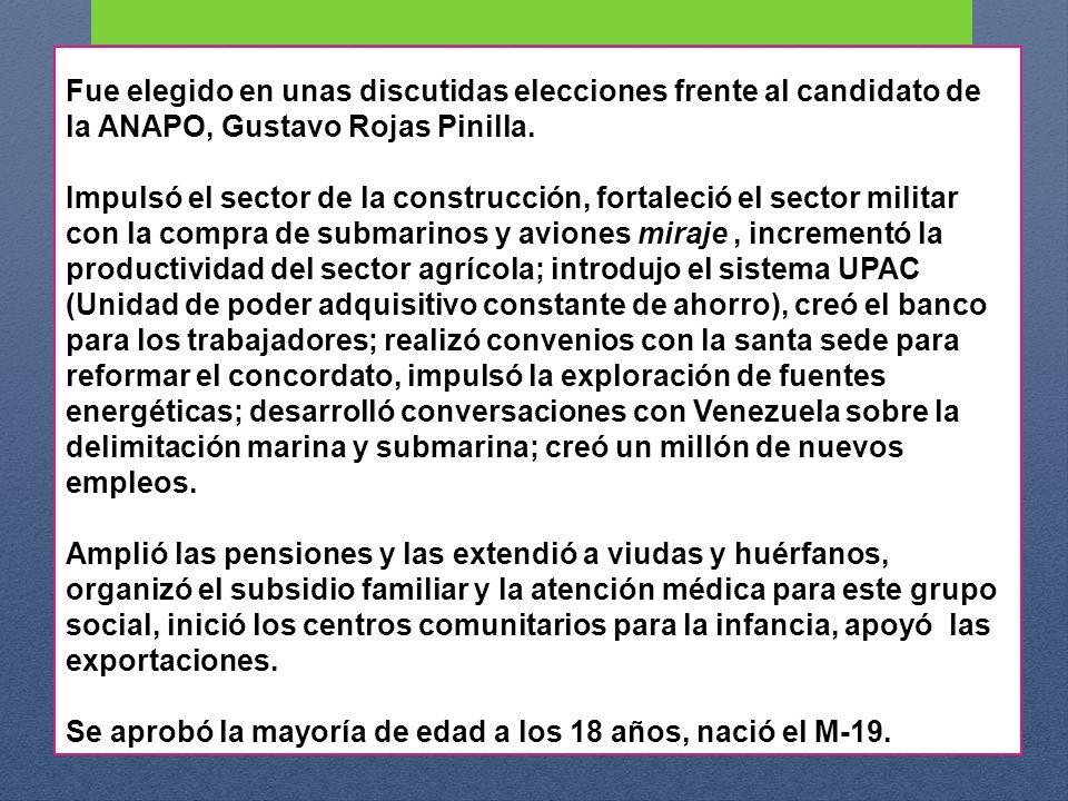 Fue elegido en unas discutidas elecciones frente al candidato de la ANAPO, Gustavo Rojas Pinilla. Impulsó el sector de la construcción, fortaleció el