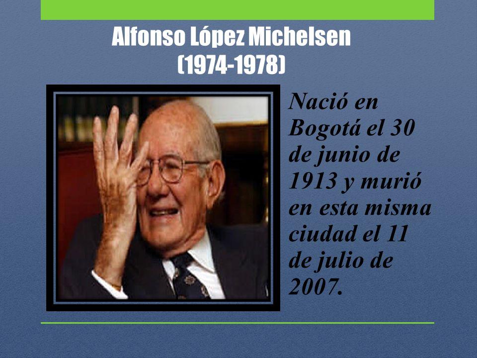 Alfonso López Michelsen (1974-1978) Nació en Bogotá el 30 de junio de 1913 y murió en esta misma ciudad el 11 de julio de 2007.