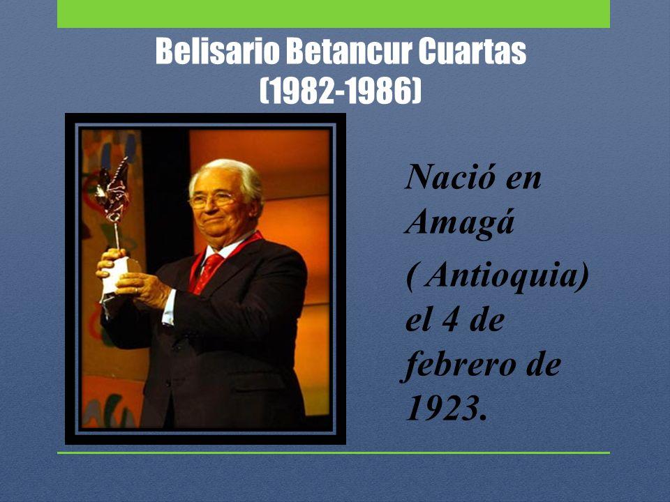 Belisario Betancur Cuartas (1982-1986) Nació en Amagá ( Antioquia) el 4 de febrero de 1923.