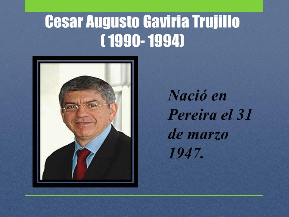 Cesar Augusto Gaviria Trujillo ( 1990- 1994) Nació en Pereira el 31 de marzo 1947.
