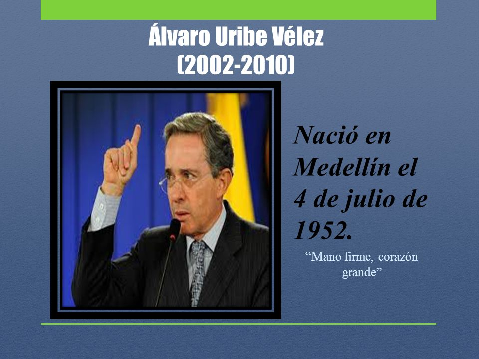 Álvaro Uribe Vélez (2002-2010) Nació en Medellín el 4 de julio de 1952. M ano firme, corazón grande