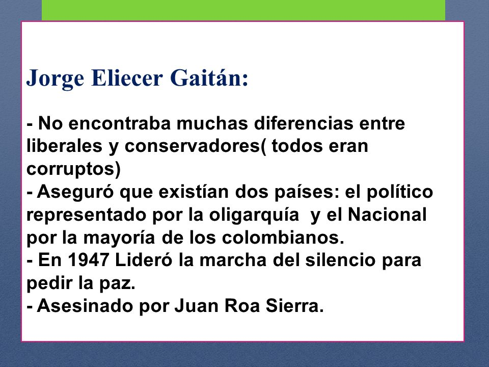Jorge Eliecer Gaitán: durante el - No encontraba muchas diferencias entre liberales y conservadores( todos eran corruptos) - Aseguró que existían dos