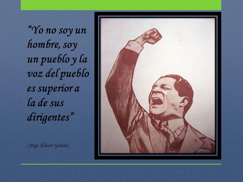 Yo no soy un hombre, soy un pueblo y la voz del pueblo es superior a la de sus dirigentes ( Jorge Eliecer Gaitán)