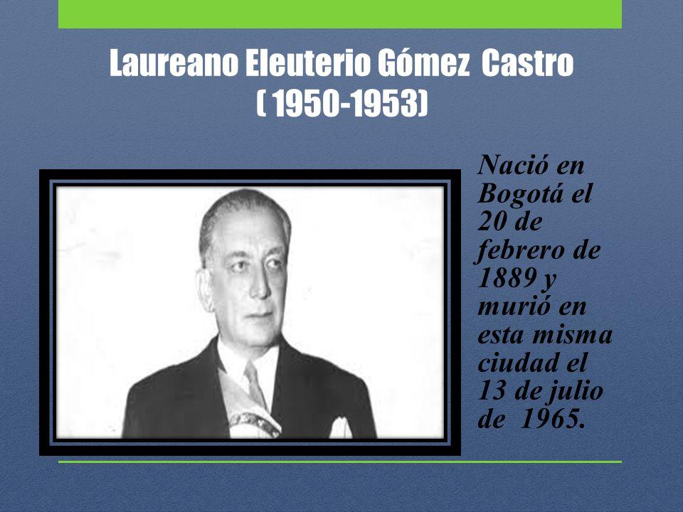 Laureano Eleuterio Gómez Castro ( 1950-1953) Nació en Bogotá el 20 de febrero de 1889 y murió en esta misma ciudad el 13 de julio de 1965.
