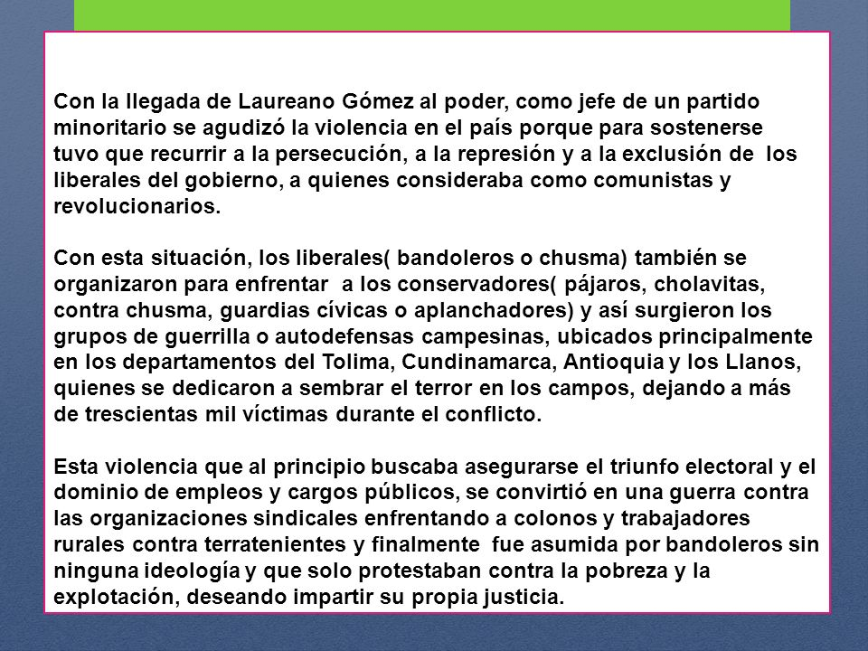 Con la llegada de Laureano Gómez al poder, como jefe de un partido minoritario se agudizó la violencia en el país porque para sostenerse tuvo que recu