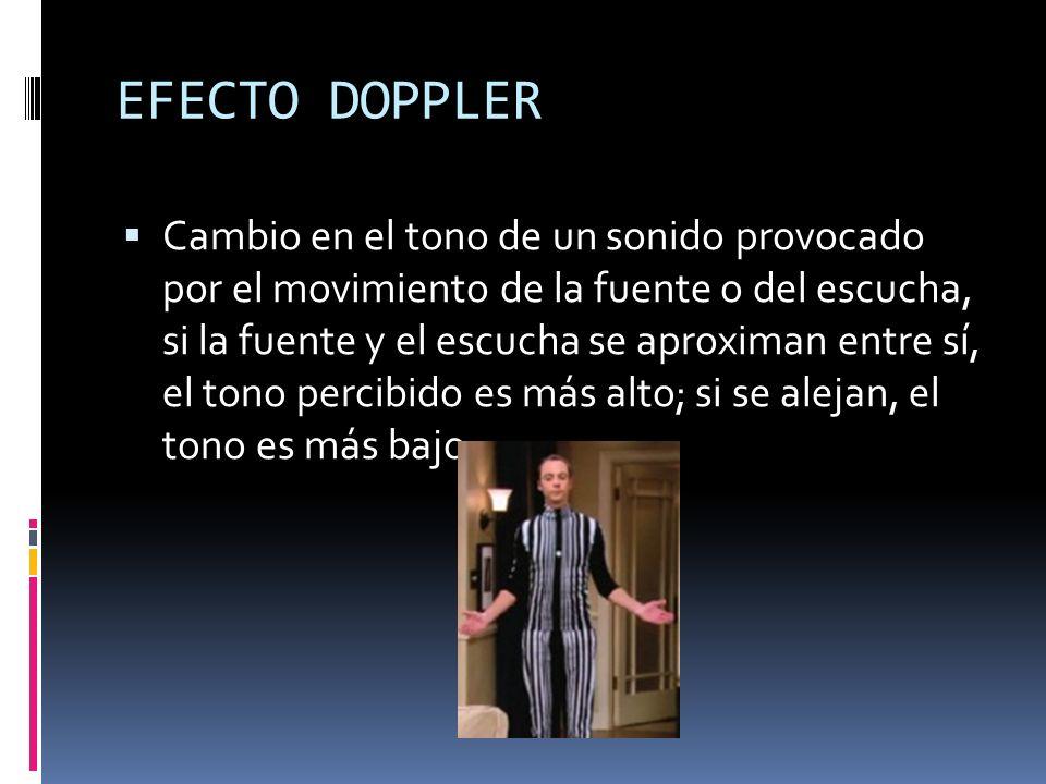 EFECTO DOPPLER Cambio en el tono de un sonido provocado por el movimiento de la fuente o del escucha, si la fuente y el escucha se aproximan entre sí,
