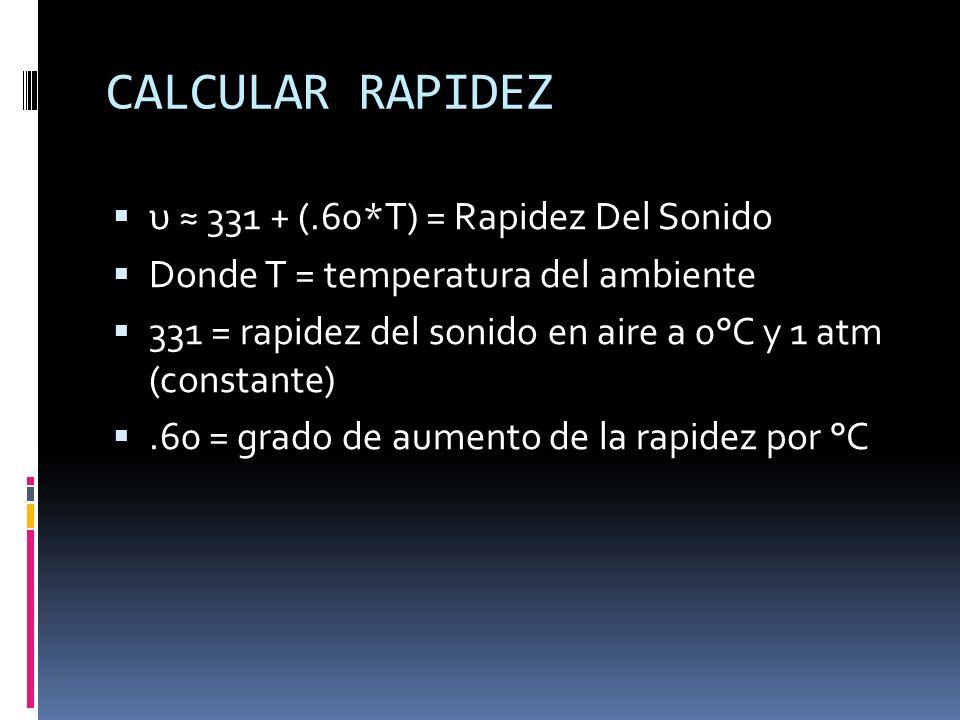 CALCULAR RAPIDEZ υ 331 + (.60*T) = Rapidez Del Sonido Donde T = temperatura del ambiente 331 = rapidez del sonido en aire a 0°C y 1 atm (constante).60