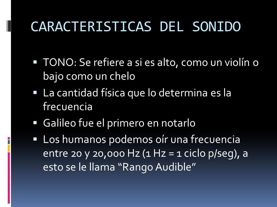CARACTERISTICAS DEL SONIDO TONO: Se refiere a si es alto, como un violín o bajo como un chelo La cantidad física que lo determina es la frecuencia Gal