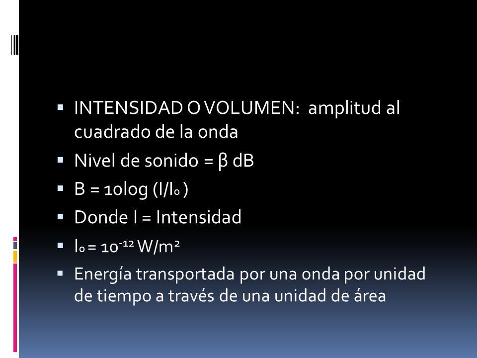 INTENSIDAD O VOLUMEN: amplitud al cuadrado de la onda Nivel de sonido = β dB Β = 10log (I/I 0 ) Donde I = Intensidad I 0 = 10 -12 W/m 2 Energía transp