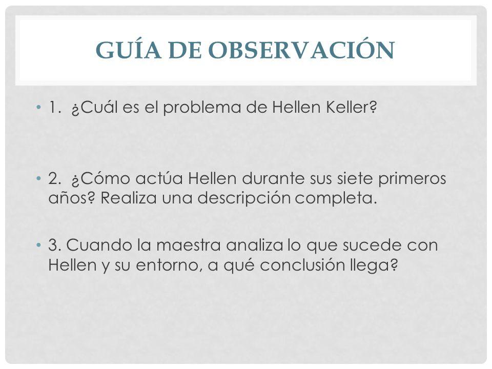 GUÍA DE OBSERVACIÓN 1. ¿Cuál es el problema de Hellen Keller? 2. ¿Cómo actúa Hellen durante sus siete primeros años? Realiza una descripción completa.