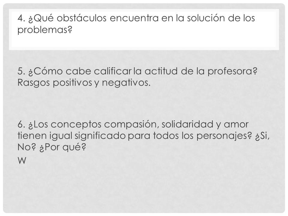 4. ¿Qué obstáculos encuentra en la solución de los problemas? 5. ¿Cómo cabe calificar la actitud de la profesora? Rasgos positivos y negativos. 6. ¿Lo