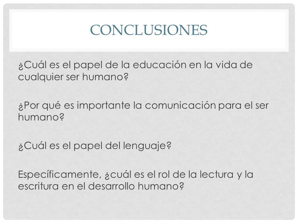 CONCLUSIONES ¿Cuál es el papel de la educación en la vida de cualquier ser humano? ¿Por qué es importante la comunicación para el ser humano? ¿Cuál es