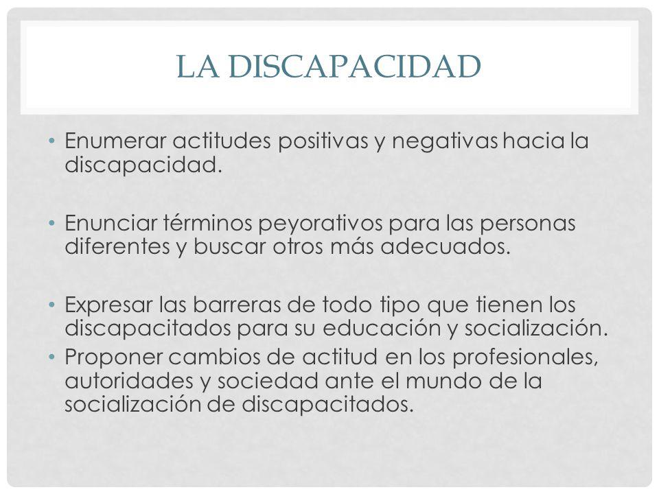 LA DISCAPACIDAD Enumerar actitudes positivas y negativas hacia la discapacidad. Enunciar términos peyorativos para las personas diferentes y buscar ot
