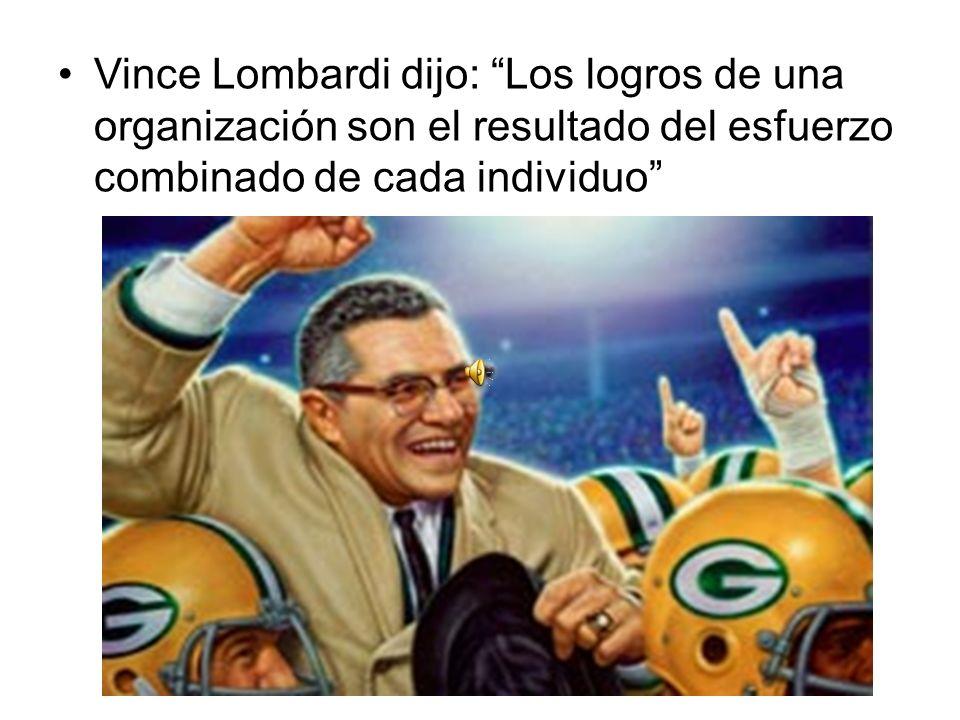 Vince Lombardi dijo: Los logros de una organización son el resultado del esfuerzo combinado de cada individuo