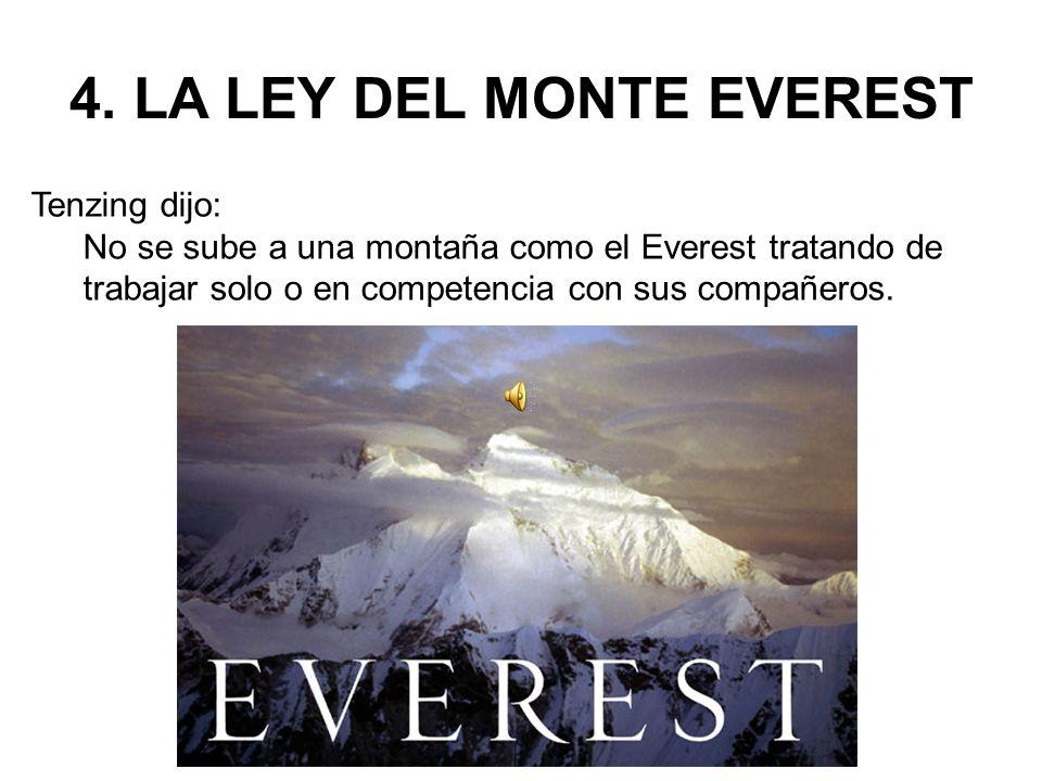 4. LA LEY DEL MONTE EVEREST Tenzing dijo: No se sube a una montaña como el Everest tratando de trabajar solo o en competencia con sus compañeros.